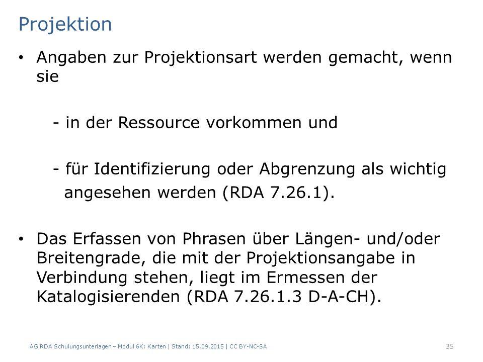 AG RDA Schulungsunterlagen – Modul 6K: Karten | Stand: 15.09.2015 | CC BY-NC-SA 35 Projektion Angaben zur Projektionsart werden gemacht, wenn sie - in der Ressource vorkommen und - für Identifizierung oder Abgrenzung als wichtig angesehen werden (RDA 7.26.1).
