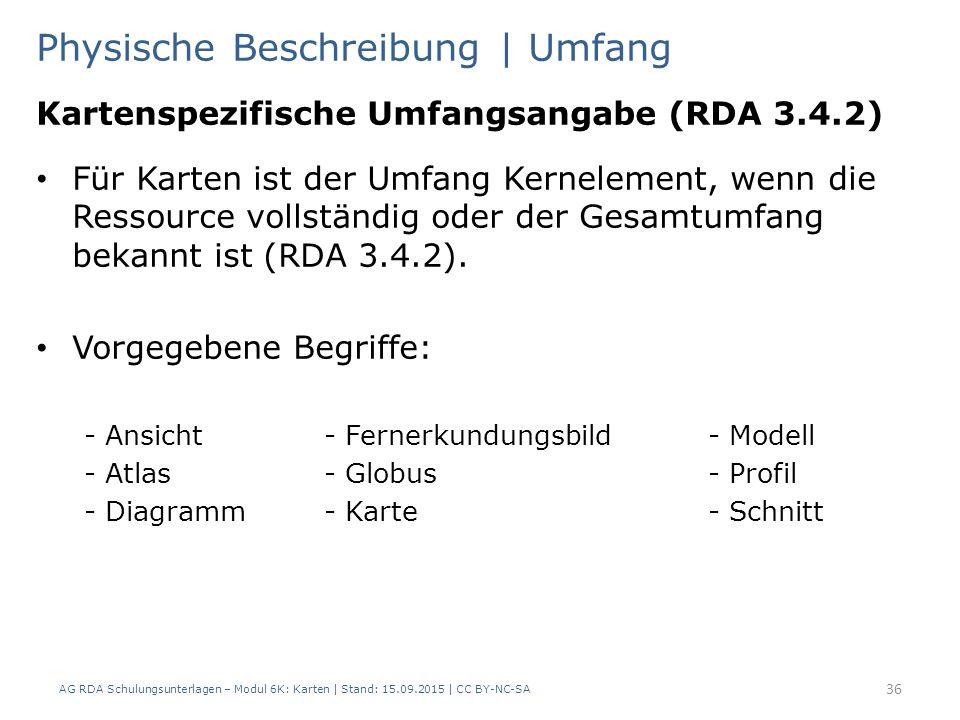AG RDA Schulungsunterlagen – Modul 6K: Karten | Stand: 15.09.2015 | CC BY-NC-SA 36 Physische Beschreibung | Umfang Kartenspezifische Umfangsangabe (RDA 3.4.2) Für Karten ist der Umfang Kernelement, wenn die Ressource vollständig oder der Gesamtumfang bekannt ist (RDA 3.4.2).