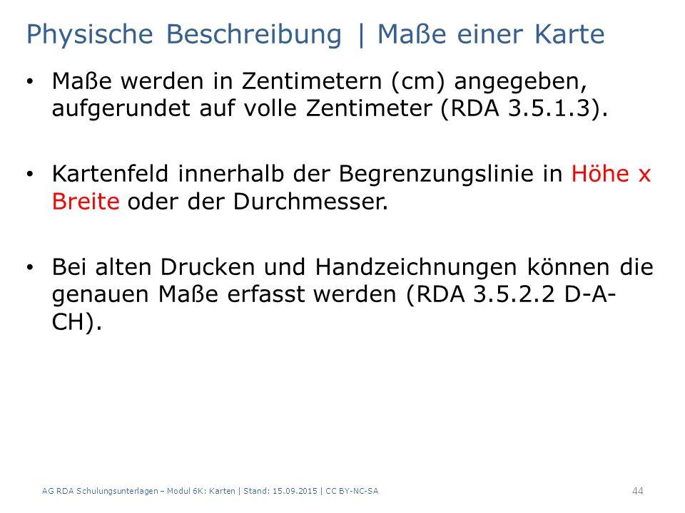 AG RDA Schulungsunterlagen – Modul 6K: Karten | Stand: 15.09.2015 | CC BY-NC-SA 44 Physische Beschreibung | Maße einer Karte Maße werden in Zentimetern (cm) angegeben, aufgerundet auf volle Zentimeter (RDA 3.5.1.3).