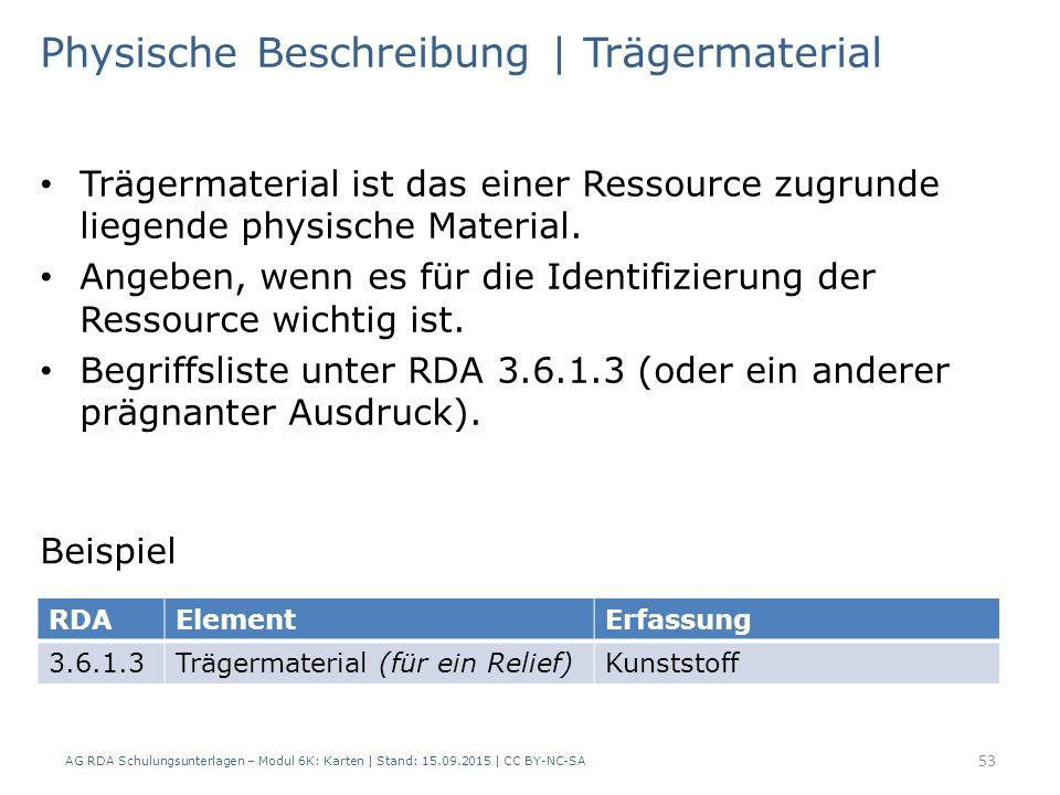 AG RDA Schulungsunterlagen – Modul 6K: Karten | Stand: 15.09.2015 | CC BY-NC-SA 53 Physische Beschreibung | Trägermaterial Trägermaterial ist das einer Ressource zugrunde liegende physische Material.