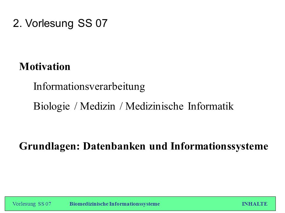 Vorlesung SS 07Biomedizinische Informationssysteme INHALTE 2. Vorlesung SS 07 Motivation Informationsverarbeitung Biologie / Medizin / Medizinische In