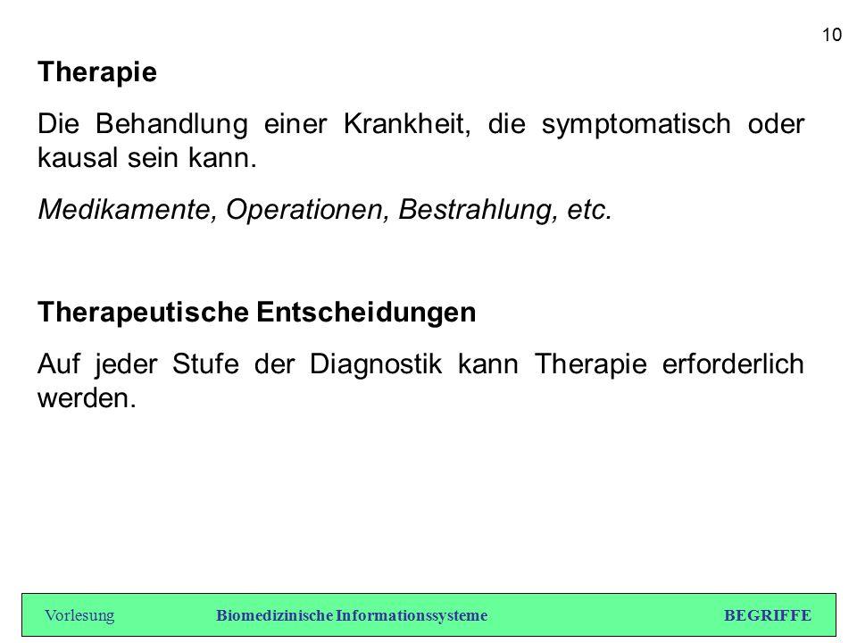 Therapie Die Behandlung einer Krankheit, die symptomatisch oder kausal sein kann. Medikamente, Operationen, Bestrahlung, etc. Therapeutische Entscheid