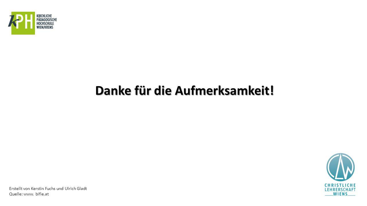 Erstellt von Kerstin Fuchs und Ulrich Gladt Quelle: www. bifie.at Danke für die Aufmerksamkeit!