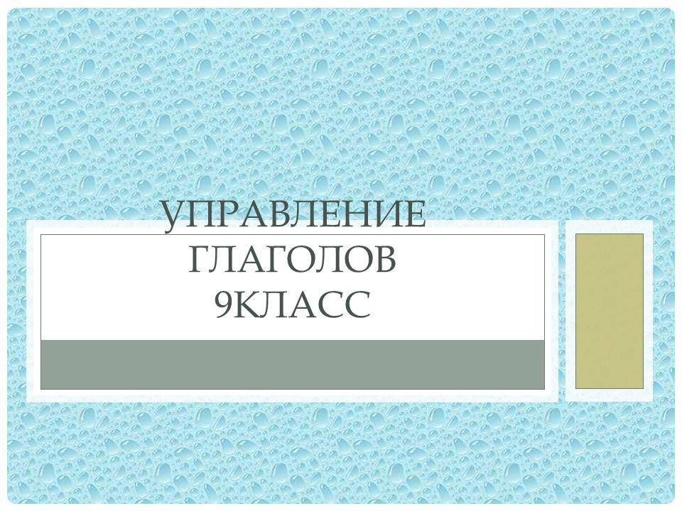УПРАВЛЕНИЕ ГЛАГОЛОВ 9КЛАСС