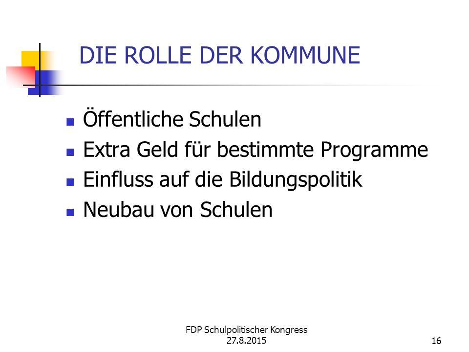 FDP Schulpolitischer Kongress 27.8.201516 DIE ROLLE DER KOMMUNE Öffentliche Schulen Extra Geld für bestimmte Programme Einfluss auf die Bildungspolitik Neubau von Schulen