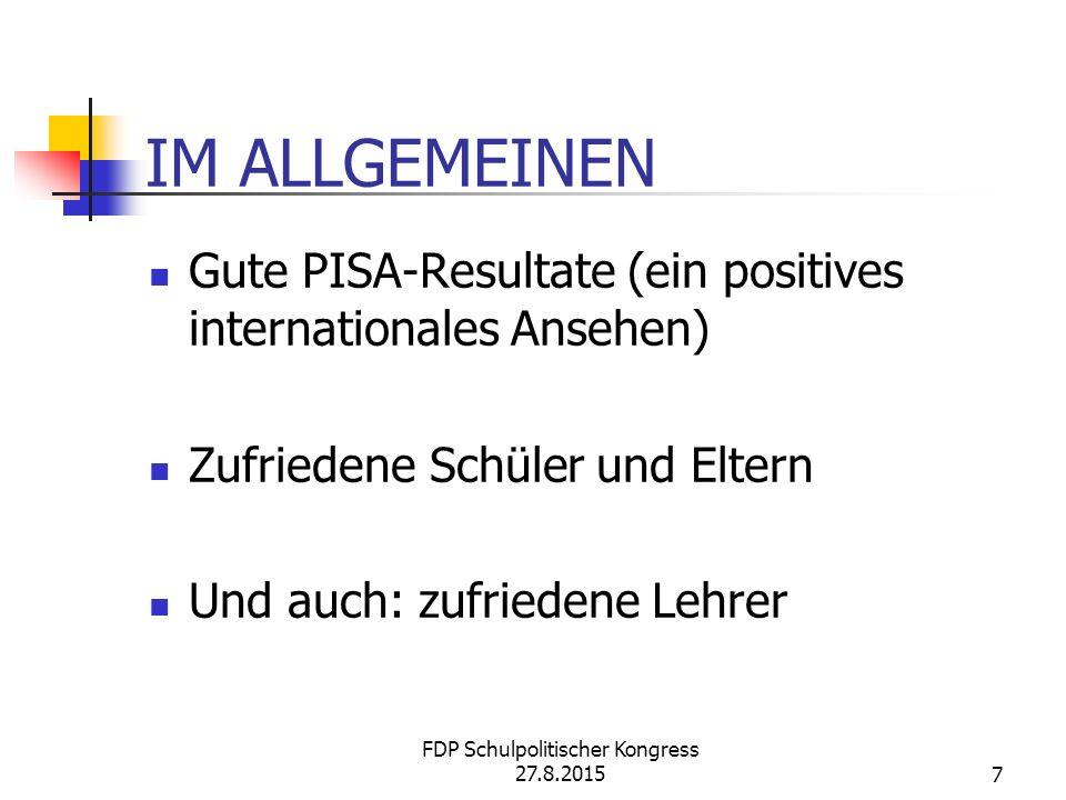 IM ALLGEMEINEN Gute PISA-Resultate (ein positives internationales Ansehen) Zufriedene Schüler und Eltern Und auch: zufriedene Lehrer FDP Schulpolitischer Kongress 27.8.20157