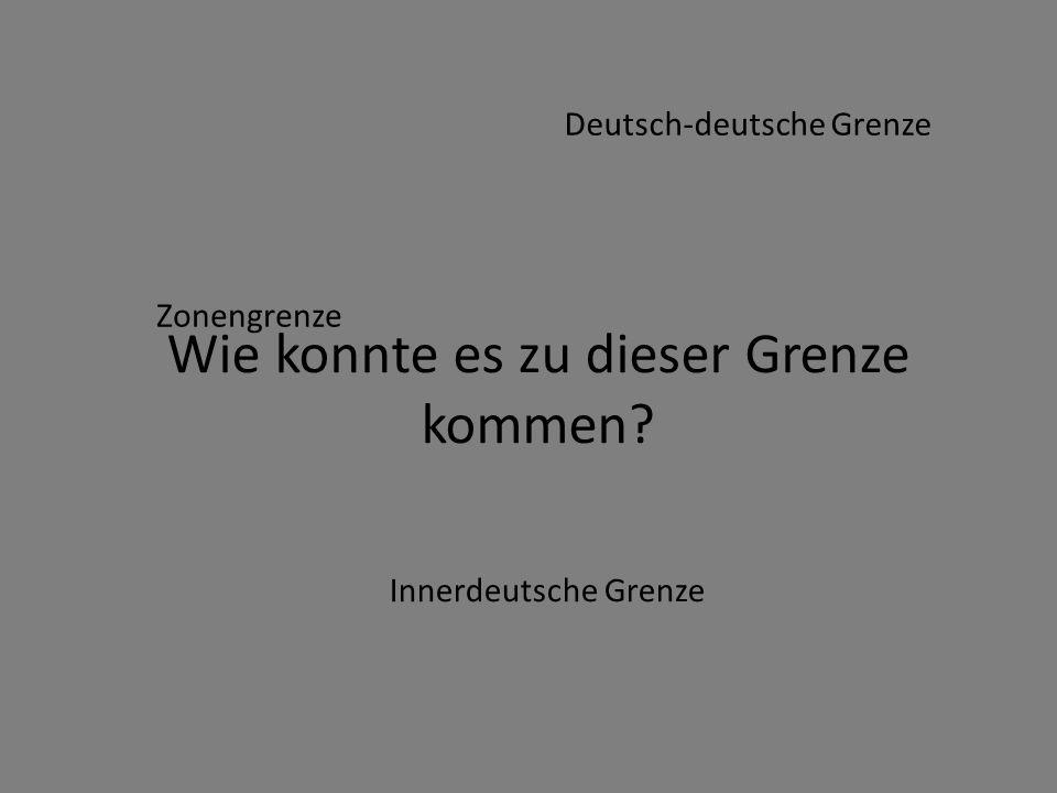 Wie konnte es zu dieser Grenze kommen? Zonengrenze Innerdeutsche Grenze Deutsch-deutsche Grenze