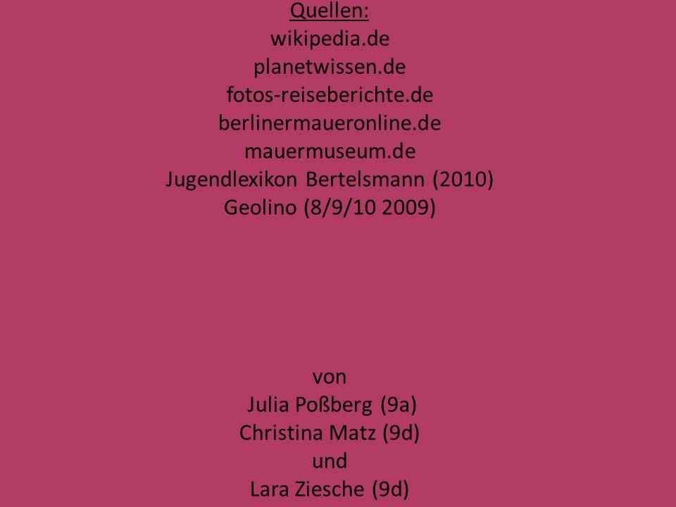 Quellen: wikipedia.de planetwissen.de fotos-reiseberichte.de berlinermaueronline.de mauermuseum.de Jugendlexikon Bertelsmann (2010) Geolino (8/9/10 2009) von Julia Poßberg (9a) Christina Matz (9d) und Lara Ziesche (9d) ENDE