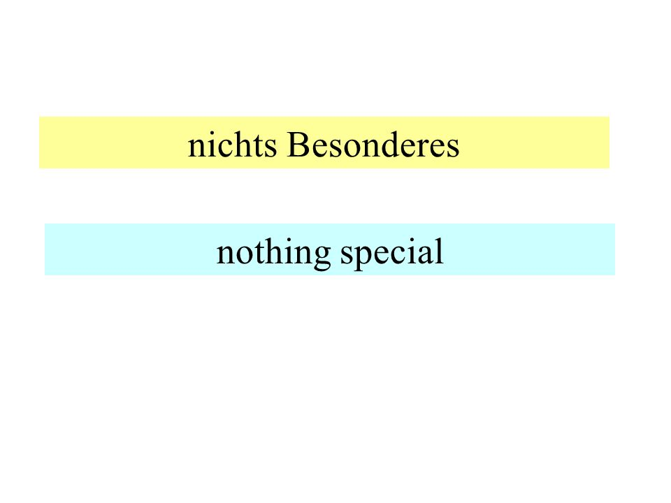 nichts Besonderes nothing special