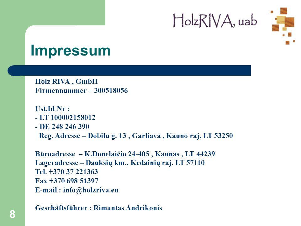 8 Impressum Holz RIVA, GmbH Firmennummer – 300518056 Ust.Id Nr : - LT 100002158012 - DE 248 246 390 Reg. Adresse – Dobilu g. 13, Garliava, Kauno raj.