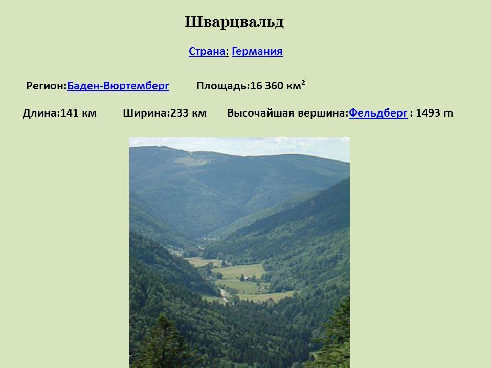 Шварцвальд СтранаСтрана: ГерманияГермания Регион:Баден-ВюртембергБаден-ВюртембергПлощадь:16 360 км² Длина:141 кмШирина:233 кмВысочайшая вершина:Фельдб