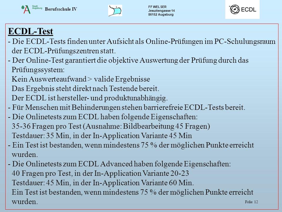 Berufsschule IV FF WELSER Jesuitengasse 14 86152 Augsburg Folie 12 ECDL-Test - Die ECDL-Tests finden unter Aufsicht als Online-Prüfungen im PC-Schulungsraum der ECDL-Prüfungszentren statt.
