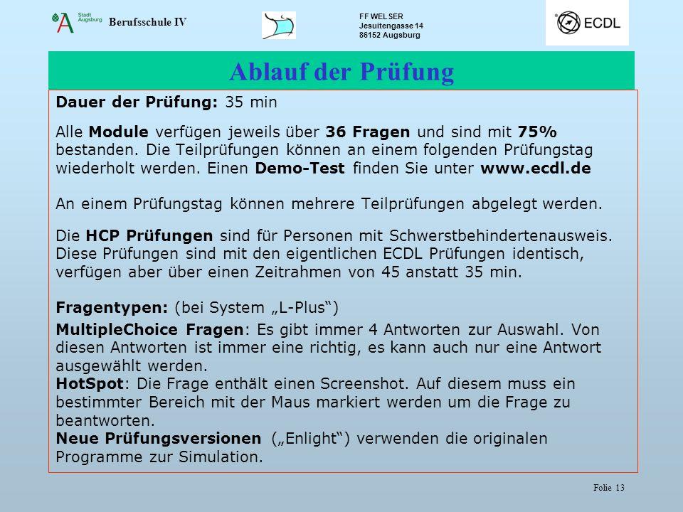 Berufsschule IV FF WELSER Jesuitengasse 14 86152 Augsburg Folie 13 Ablauf der Prüfung Dauer der Prüfung: 35 min Alle Module verfügen jeweils über 36 Fragen und sind mit 75% bestanden.