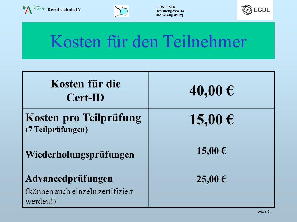 Berufsschule IV FF WELSER Jesuitengasse 14 86152 Augsburg Folie 14 Kosten für den Teilnehmer Kosten für die Cert-ID 40,00 € Kosten pro Teilprüfung (7 Teilprüfungen) Wiederholungsprüfungen Advancedprüfungen (können auch einzeln zertifiziert werden!) 15,00 € 25,00 €