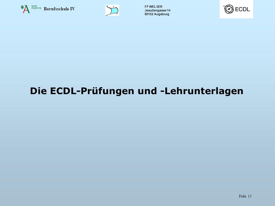 Berufsschule IV FF WELSER Jesuitengasse 14 86152 Augsburg Folie 15 Die ECDL-Prüfungen und -Lehrunterlagen
