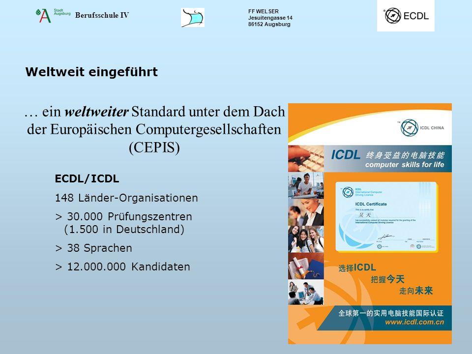 Berufsschule IV FF WELSER Jesuitengasse 14 86152 Augsburg Folie 3 Weltweit eingeführt … ein weltweiter Standard unter dem Dach der Europäischen Computergesellschaften (CEPIS) ECDL/ICDL 148 Länder-Organisationen > 30.000 Prüfungszentren (1.500 in Deutschland) > 38 Sprachen > 12.000.000 Kandidaten
