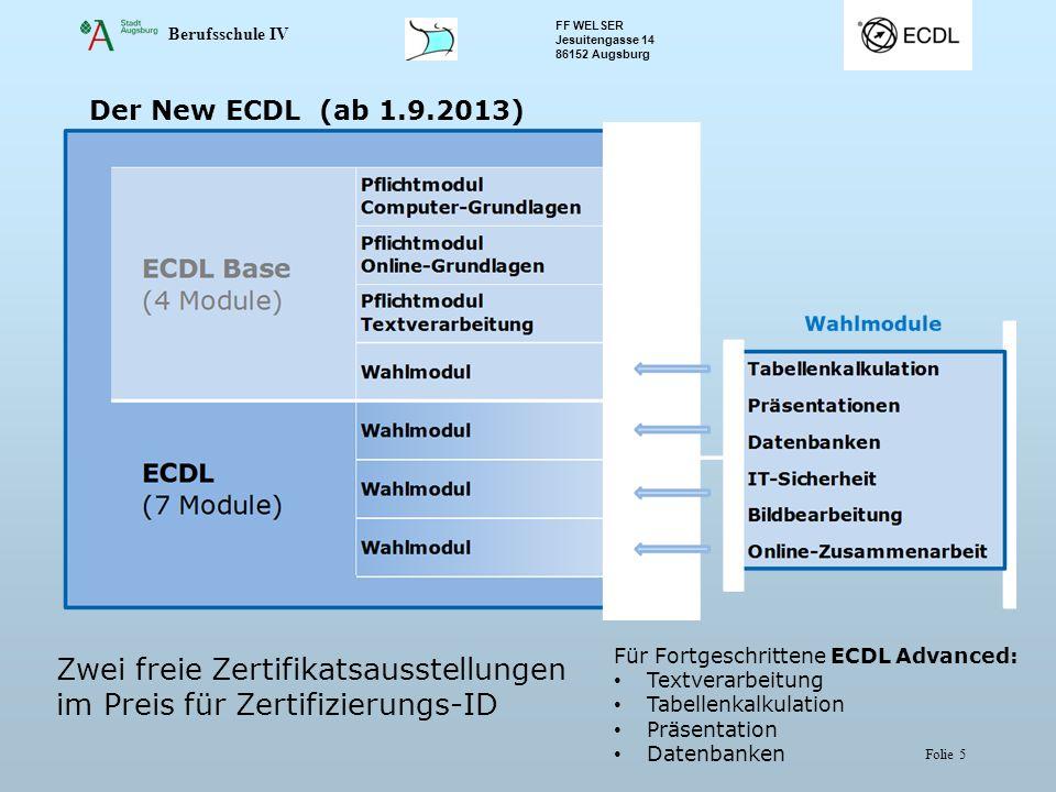 Berufsschule IV FF WELSER Jesuitengasse 14 86152 Augsburg Folie 5 Der New ECDL (ab 1.9.2013) Zwei freie Zertifikatsausstellungen im Preis für Zertifizierungs-ID Für Fortgeschrittene ECDL Advanced: Textverarbeitung Tabellenkalkulation Präsentation Datenbanken