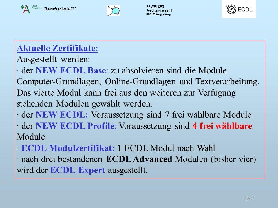 Berufsschule IV FF WELSER Jesuitengasse 14 86152 Augsburg Folie 8 Aktuelle Zertifikate: Ausgestellt werden: · der NEW ECDL Base: zu absolvieren sind die Module Computer-Grundlagen, Online-Grundlagen und Textverarbeitung.