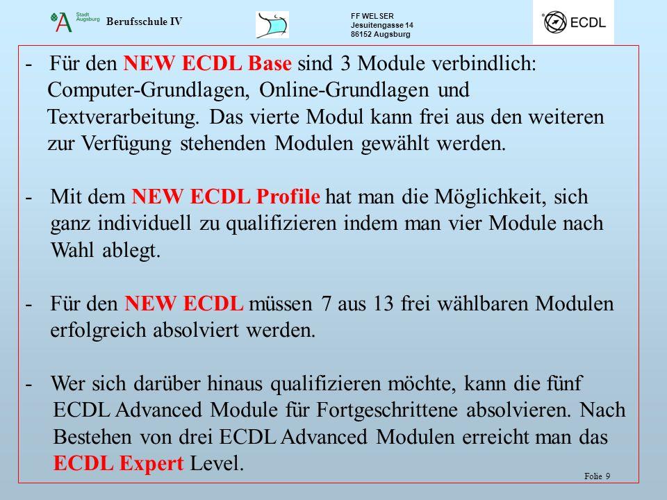 Berufsschule IV FF WELSER Jesuitengasse 14 86152 Augsburg Folie 9 - Für den NEW ECDL Base sind 3 Module verbindlich: Computer-Grundlagen, Online-Grundlagen und Textverarbeitung.