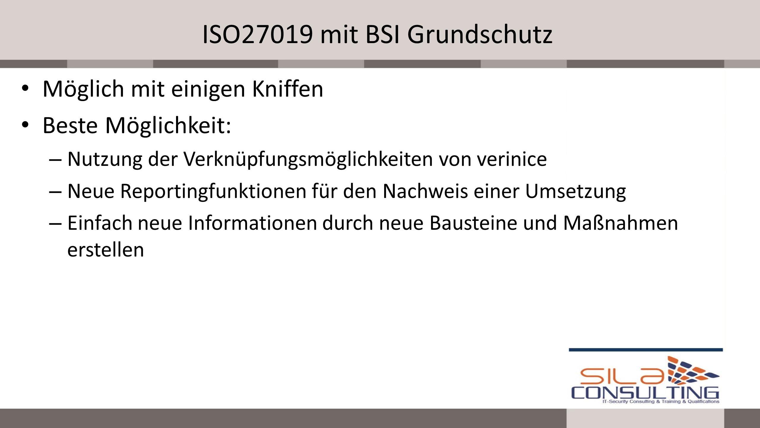 ISO27019 mit BSI Grundschutz Möglich mit einigen Kniffen Beste Möglichkeit: – Nutzung der Verknüpfungsmöglichkeiten von verinice – Neue Reportingfunkt