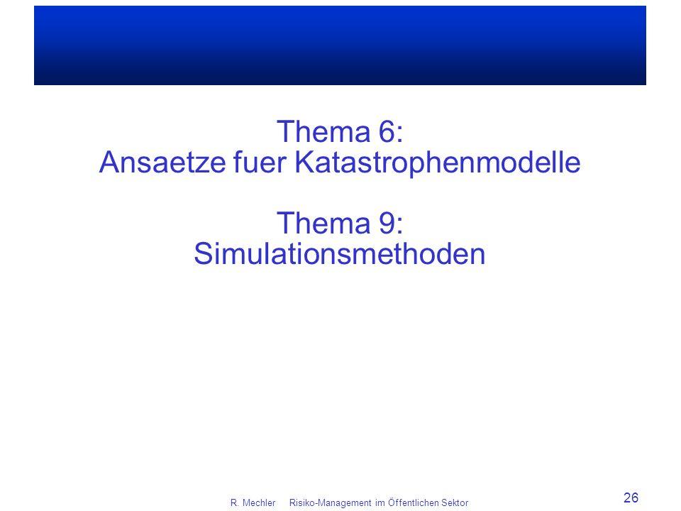 Thema 6: Ansaetze fuer Katastrophenmodelle Thema 9: Simulationsmethoden R. Mechler Risiko-Management im Öffentlichen Sektor 26