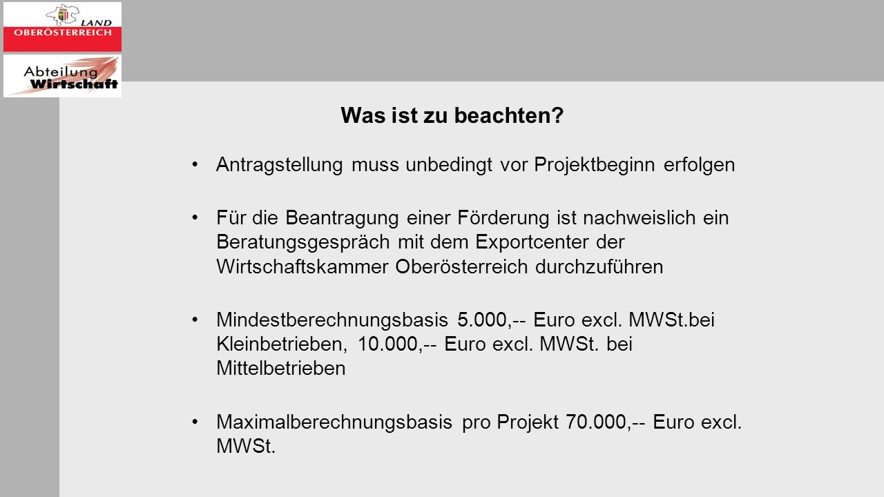 Antragstellung muss unbedingt vor Projektbeginn erfolgen Für die Beantragung einer Förderung ist nachweislich ein Beratungsgespräch mit dem Exportcenter der Wirtschaftskammer Oberösterreich durchzuführen Mindestberechnungsbasis 5.000,-- Euro excl.