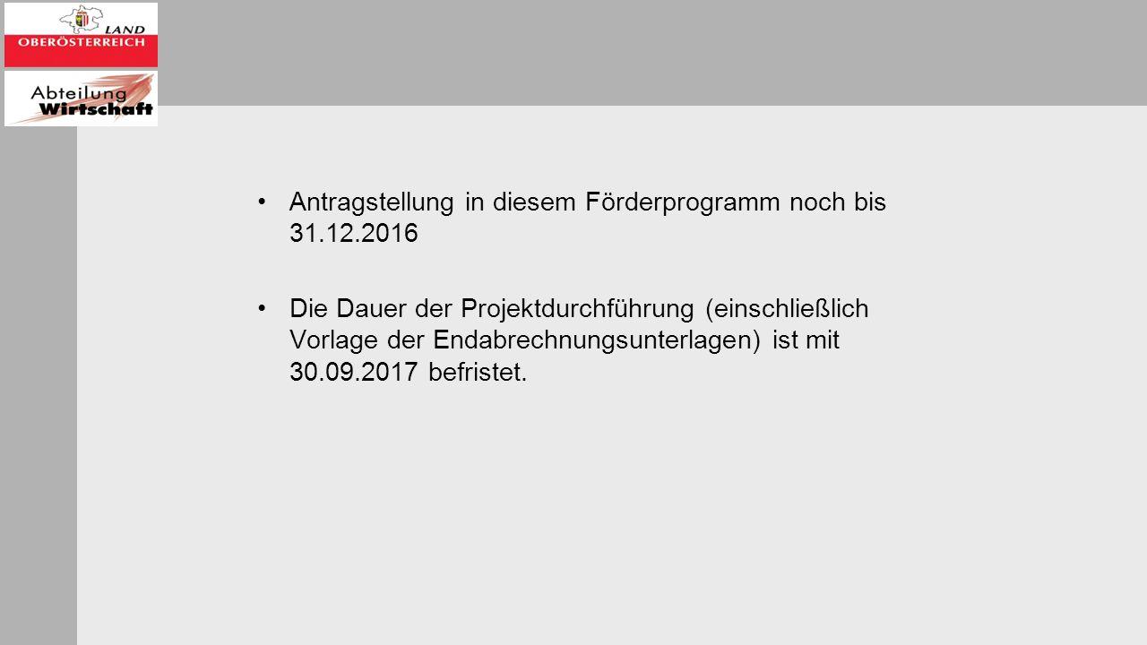 Antragstellung in diesem Förderprogramm noch bis 31.12.2016 Die Dauer der Projektdurchführung (einschließlich Vorlage der Endabrechnungsunterlagen) ist mit 30.09.2017 befristet.