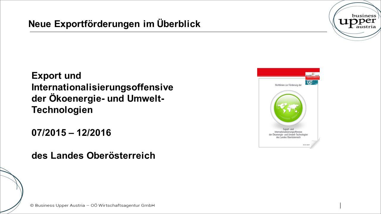 Neue Exportförderungen im Überblick Export und Internationalisierungsoffensive der Ökoenergie- und Umwelt- Technologien 07/2015 – 12/2016 des Landes Oberösterreich