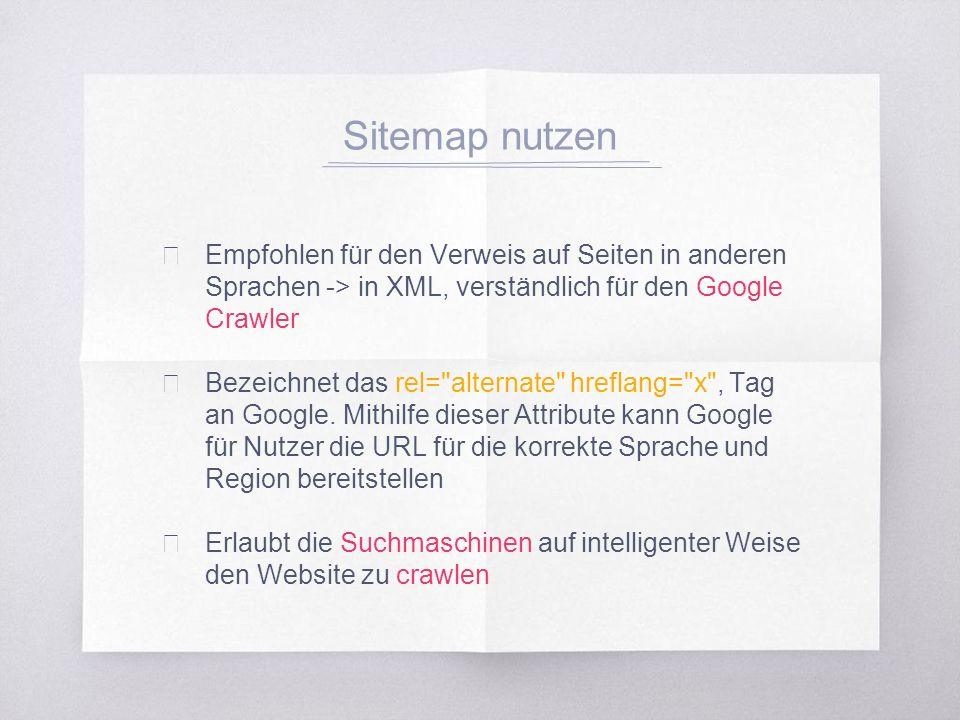 Sitemap nutzen ▧ Empfohlen für den Verweis auf Seiten in anderen Sprachen -> in XML, verständlich für den Google Crawler ▧ Bezeichnet das rel= alternate hreflang= x , Tag an Google.