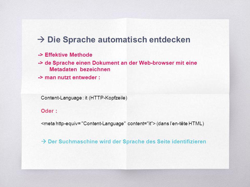  Die Sprache automatisch entdecken -> Effektive Methode -> de Sprache einen Dokument an der Web-browser mit eine Metadaten bezeichnen -> man nutzt entweder : Content-Language : it (HTTP-Kopfzeile) Oder : (dans l'en-tête HTML)  Der Suchmaschine wird der Sprache des Seite identifizieren