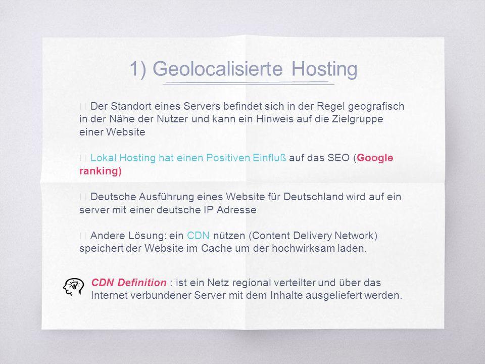 1) Geolocalisierte Hosting ▧ Der Standort eines Servers befindet sich in der Regel geografisch in der Nähe der Nutzer und kann ein Hinweis auf die Zielgruppe einer Website ▧ Lokal Hosting hat einen Positiven Einfluß auf das SEO (Google ranking) ▧ Deutsche Ausführung eines Website für Deutschland wird auf ein server mit einer deutsche IP Adresse ▧ Andere Lösung: ein CDN nützen (Content Delivery Network) speichert der Website im Cache um der hochwirksam laden.