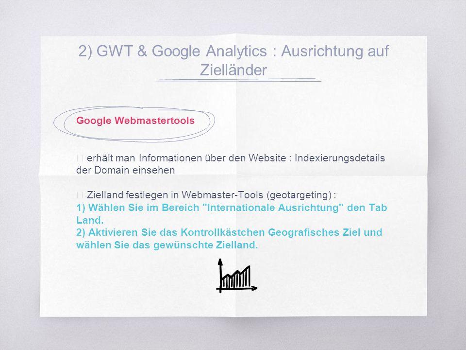2) GWT & Google Analytics : Ausrichtung auf Zielländer Google Webmastertools ▧ erhält man Informationen über den Website : Indexierungsdetails der Domain einsehen ▧ Zielland festlegen in Webmaster-Tools (geotargeting) : 1) Wählen Sie im Bereich Internationale Ausrichtung den Tab Land.