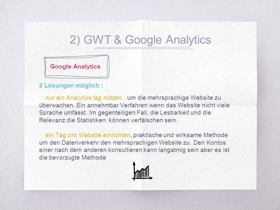 2) GWT & Google Analytics 2 Lösungen möglich : ▧ nur ein Analytics tag nützen : um die mehrsprachige Website zu überwachen.