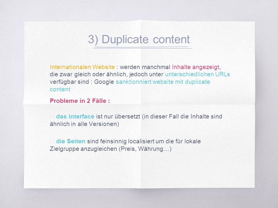 3) Duplicate content Internationalen Website : werden manchmal Inhalte angezeigt, die zwar gleich oder ähnlich, jedoch unter unterschiedlichen URLs verfügbar sind : Google sanktionniert website mit duplicate content Probleme in 2 Fälle : ▧ das interface ist nur übersetzt (in dieser Fall die Inhalte sind ähnlich in alle Versionen) ▧ die Seiten sind feinsinnig localisiert um die für lokale Zielgruppe anzugleichen (Preis, Währung…)