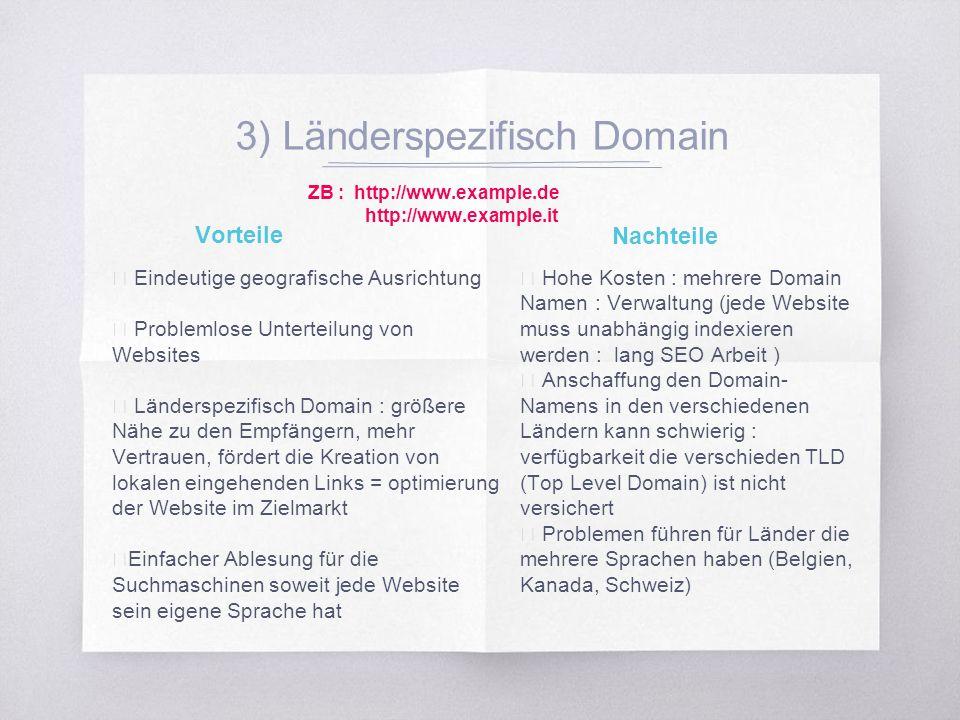 3) Länderspezifisch Domain ▧ Eindeutige geografische Ausrichtung ▧ Problemlose Unterteilung von Websites ▧ Länderspezifisch Domain : größere Nähe zu den Empfängern, mehr Vertrauen, fördert die Kreation von lokalen eingehenden Links = optimierung der Website im Zielmarkt ▧ Einfacher Ablesung für die Suchmaschinen soweit jede Website sein eigene Sprache hat ▧ Hohe Kosten : mehrere Domain Namen : Verwaltung (jede Website muss unabhängig indexieren werden : lang SEO Arbeit ) ▧ Anschaffung den Domain- Namens in den verschiedenen Ländern kann schwierig : verfügbarkeit die verschieden TLD (Top Level Domain) ist nicht versichert ▧ Problemen führen für Länder die mehrere Sprachen haben (Belgien, Kanada, Schweiz) Vorteile Nachteile ZB : http://www.example.de http://www.example.it