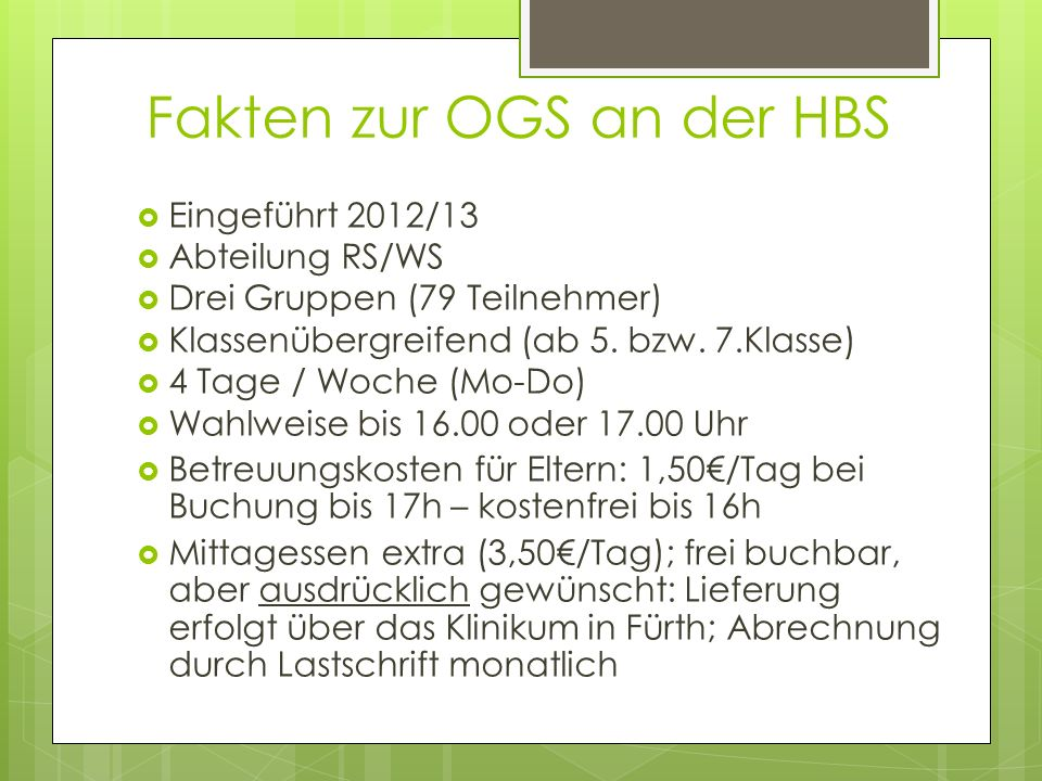 Fakten zur OGS an der HBS  Eingeführt 2012/13  Abteilung RS/WS  Drei Gruppen (79 Teilnehmer)  Klassenübergreifend (ab 5. bzw. 7.Klasse)  4 Tage /