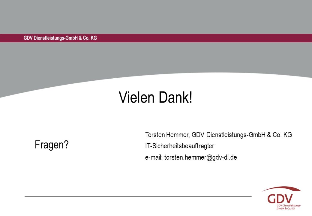 Fragen? Torsten Hemmer, GDV Dienstleistungs-GmbH & Co. KG IT-Sicherheitsbeauftragter e-mail: torsten.hemmer@gdv-dl.de Vielen Dank!