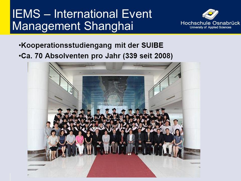 IEMS – International Event Management Shanghai Kooperationsstudiengang mit der SUIBE Ca. 70 Absolventen pro Jahr (339 seit 2008)