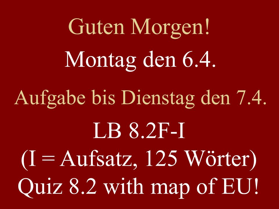 Montag den 6.4. Aufgabe bis Dienstag den 7.4. LB 8.2F-I (I = Aufsatz, 125 Wörter) Quiz 8.2 with map of EU! Guten Morgen!