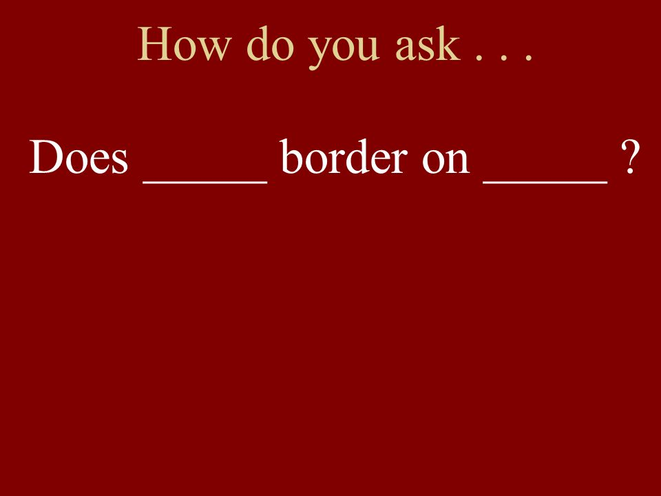 How do you ask... Does _____ border on _____ ?