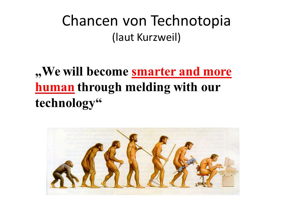 "Chancen von Technotopia (laut Kurzweil) ""We will become smarter and more human through melding with our technology"