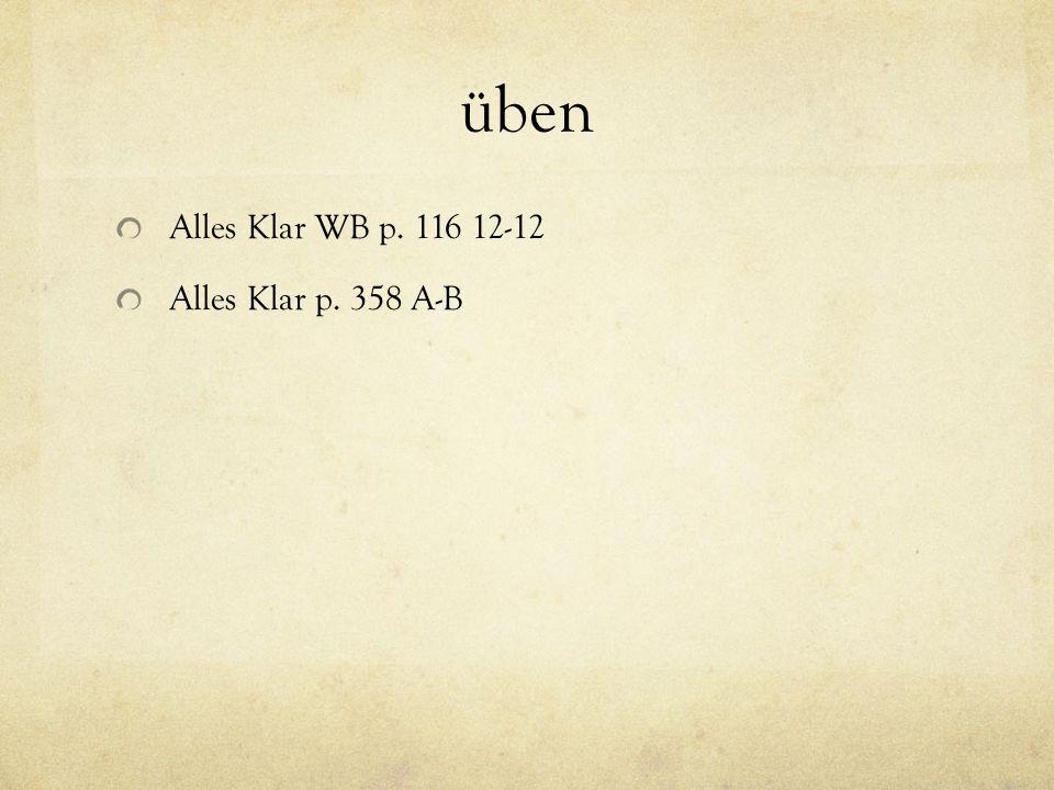 üben Alles Klar WB p. 116 12-12 Alles Klar p. 358 A-B