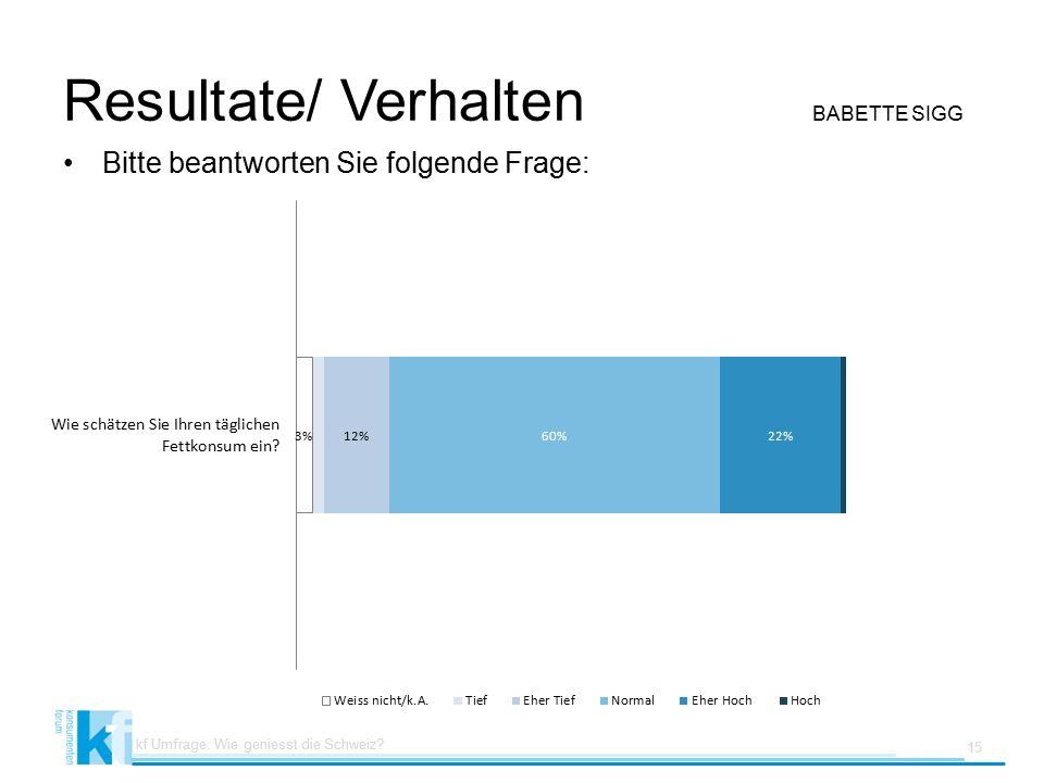 Resultate/ Verhalten BABETTE SIGG Bitte beantworten Sie folgende Frage: kf Umfrage: Wie geniesst die Schweiz.