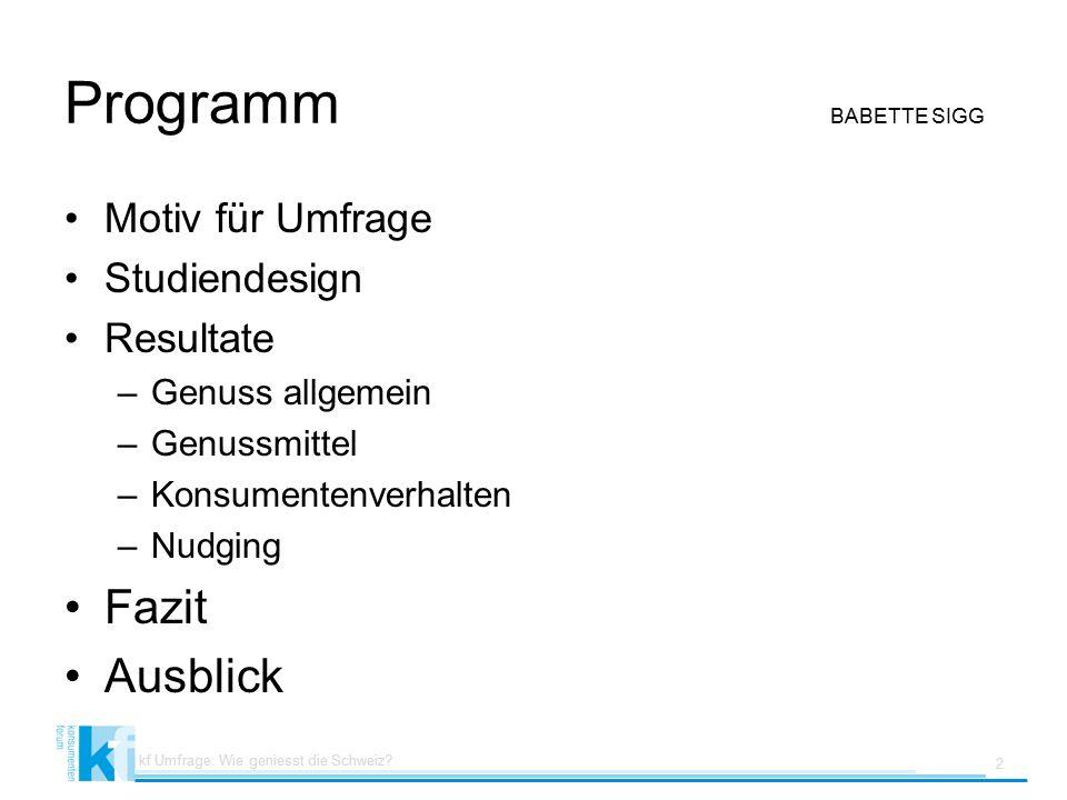 Programm BABETTE SIGG Motiv für Umfrage Studiendesign Resultate –Genuss allgemein –Genussmittel –Konsumentenverhalten –Nudging Fazit Ausblick kf Umfrage: Wie geniesst die Schweiz.