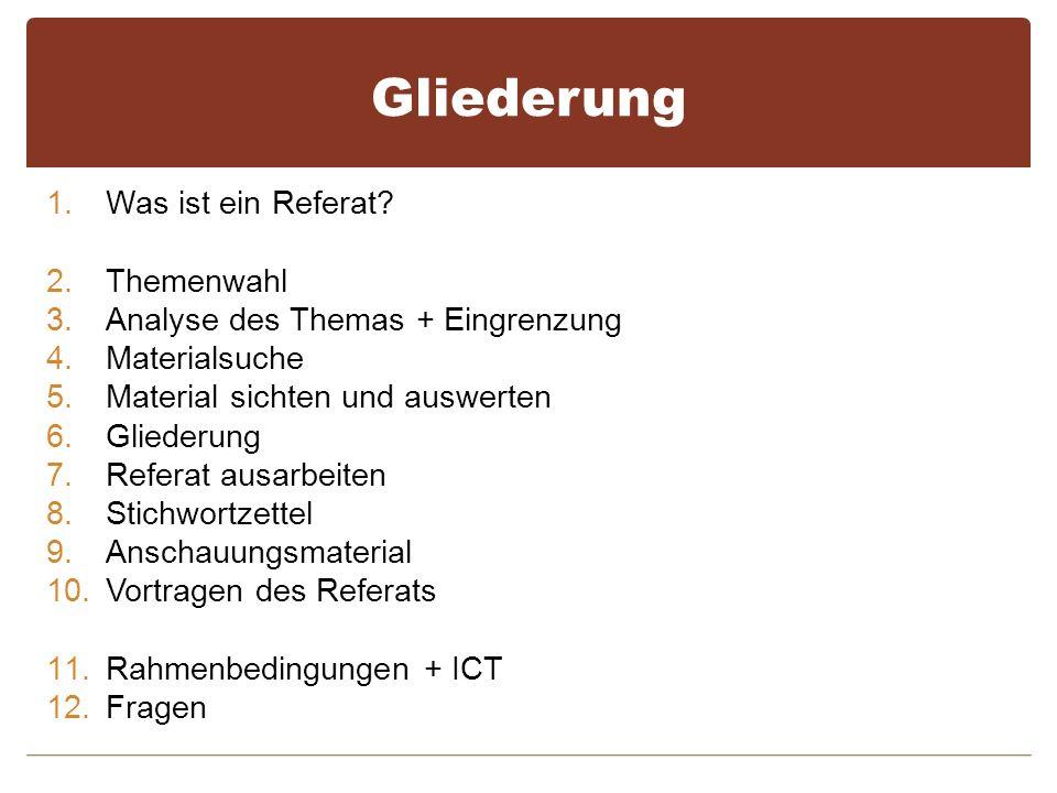 Gliederung 1.Was ist ein Referat? 2.Themenwahl 3.Analyse des Themas + Eingrenzung 4.Materialsuche 5.Material sichten und auswerten 6.Gliederung 7.Refe