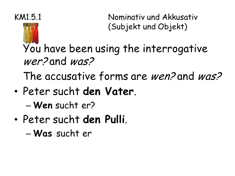 KM1.5.1Nominativ und Akkusativ (Subjekt und Objekt) You have been using the interrogative wer.