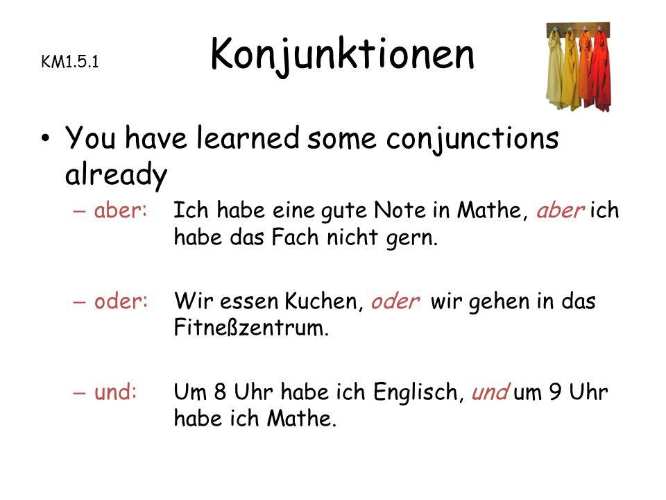 KM1.5.1 Konjunktionen You have learned some conjunctions already – aber: Ich habe eine gute Note in Mathe, aber ich habe das Fach nicht gern.