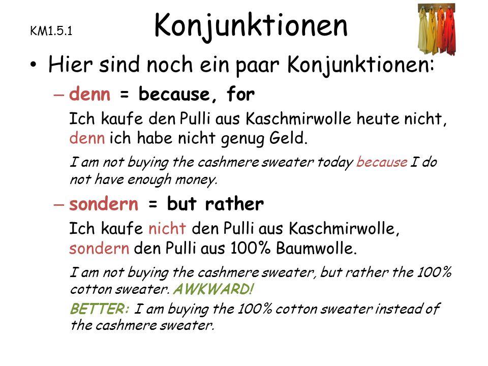 Hier sind noch ein paar Konjunktionen: – denn = because, for Ich kaufe den Pulli aus Kaschmirwolle heute nicht, denn ich habe nicht genug Geld.