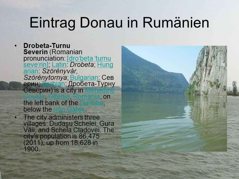 Eintrag Donau in Rumänien Drobeta-Turnu Severin (Romanian pronunciation: [dro ˈ beta ˈ turnu seve ˈ rin]; Latin: Drobeta; Hung arian: Szörényvár, Szörénytornya; Bulgarian: Сев ерин; Serbian: Дробета-Турну Северин) is a city in Mehedinţi County, Oltenia, Romania, on the left bank of the Danube, below the Iron Gates.[dro ˈ beta ˈ turnu seve ˈ rin]LatinHung arianBulgarianSerbianMehedinţi CountyOlteniaRomaniaDanubeIron Gates The city administers three villages: Dudaşu Schelei, Gura Văii, and Schela Cladovei.