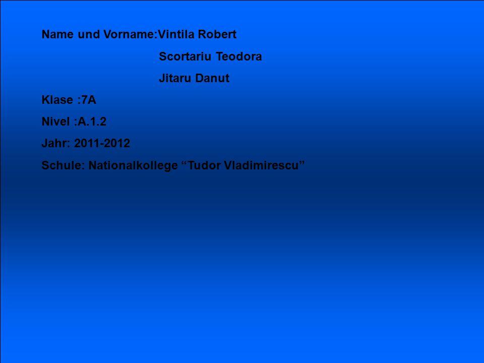 Name und Vorname:Vintila Robert Scortariu Teodora Jitaru Danut Klase :7A Nivel :A.1.2 Jahr: 2011-2012 Schule: Nationalkollege Tudor Vladimirescu